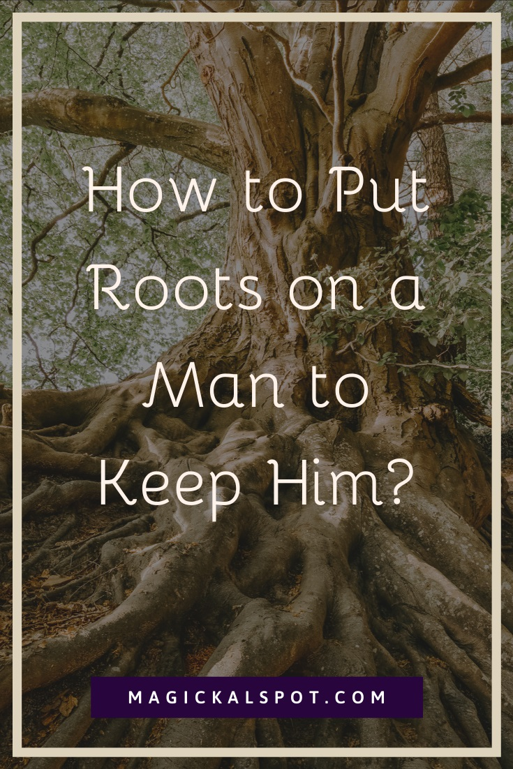 How to Put Roots on a Man to Keep Him by MagickalSpot
