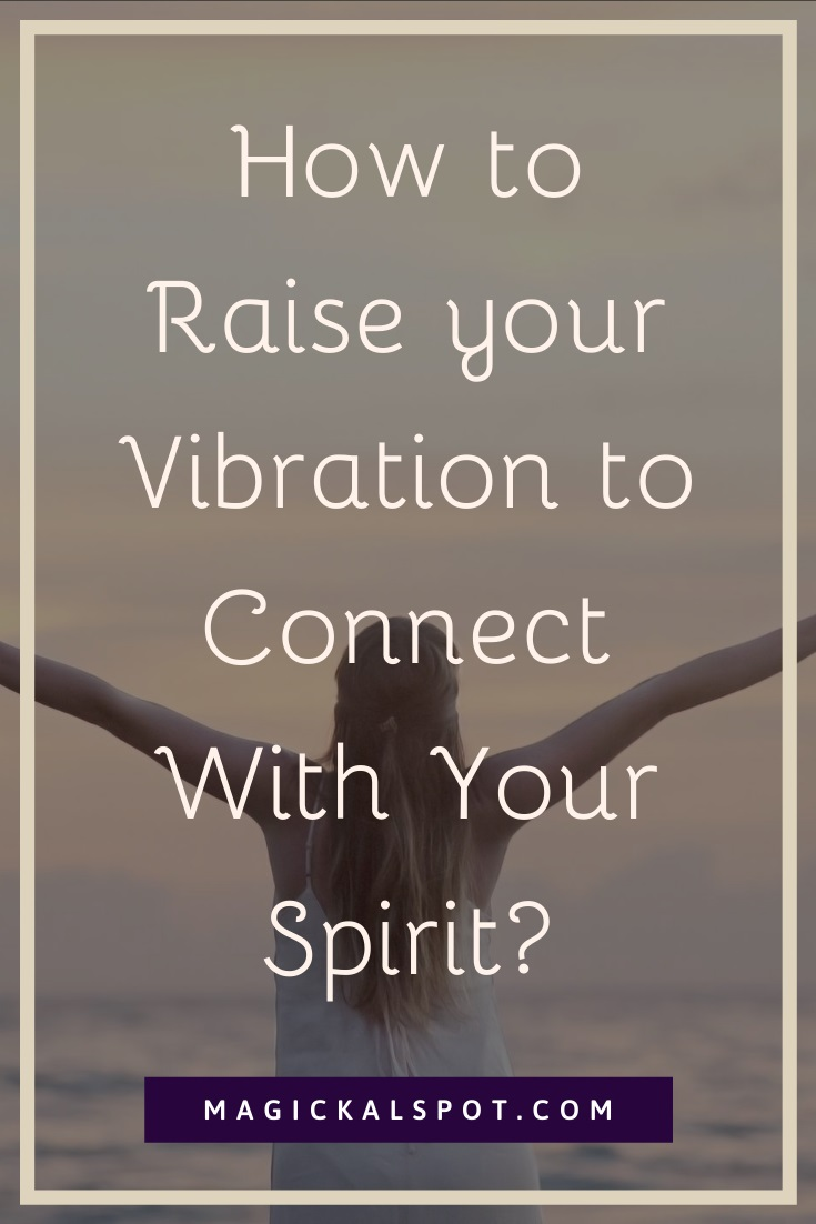 How to Raise your Vibration to Connect With Your Spirit by MagickalSpot
